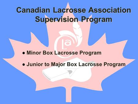 Minor Box Lacrosse Program Junior to Major Box Lacrosse Program Canadian Lacrosse Association Supervision Program.