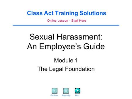 Sexual Harassment: An Employee's Guide Module 1 The Legal Foundation Class Act Training Solutions Online Lesson - Start Here Previous Beginning Next.