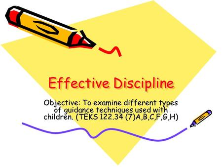 Effective Discipline Objective: To examine different types of guidance techniques used with children. (TEKS 122.34 (7)A,B,C,F,G,H)