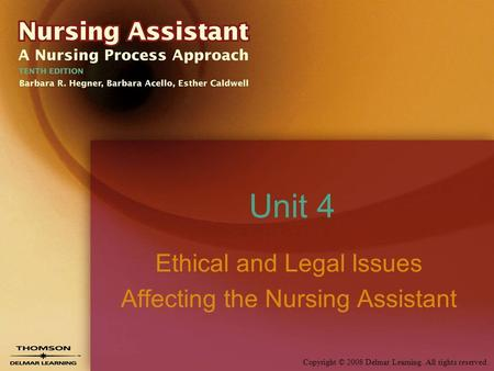 Copyright © 2008 Delmar Learning. All rights reserved. Unit 4 Ethical and Legal Issues Affecting the Nursing Assistant.