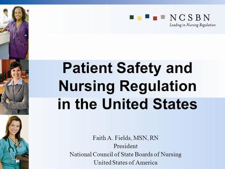 Patient Safety and Nursing Regulation in the United States Faith A. Fields, MSN, RN President National Council of State Boards of Nursing United States.