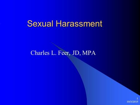 10/3/2015 1 Sexual Harassment Charles L. Feer, JD, MPA.