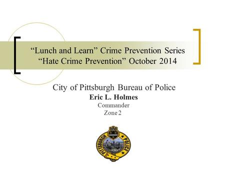 """Lunch and Learn"" Crime Prevention Series ""Hate Crime Prevention"" October 2014 City of Pittsburgh Bureau of Police Eric L. Holmes Commander Zone 2."