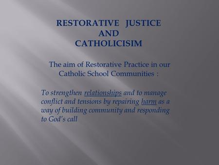 RESTORATIVE JUSTICE AND CATHOLICISIM The aim of Restorative Practice in our Catholic School Communities : To strengthen relationships and to manage conflict.