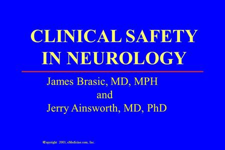 CLINICAL SAFETY IN NEUROLOGY James Brasic, MD, MPH and Jerry Ainsworth, MD, PhD  Copyright 2003, eMedicine.com, Inc.