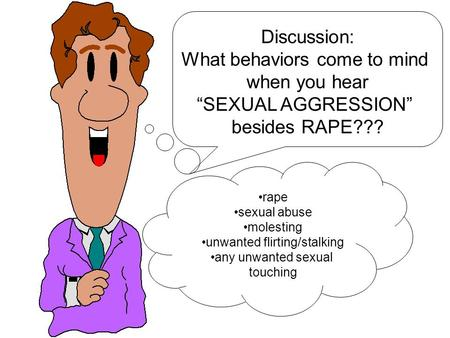 "Discussion: What behaviors come to mind when you hear ""SEXUAL AGGRESSION"" besides RAPE??? rape sexual abuse molesting unwanted flirting/stalking any unwanted."