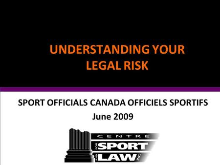 UNDERSTANDING YOUR LEGAL RISK SPORT OFFICIALS CANADA OFFICIELS SPORTIFS June 2009.