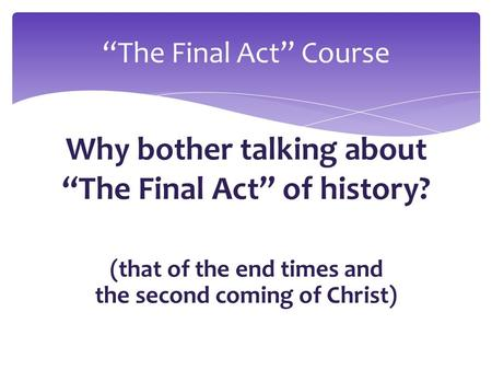 "Why bother talking about ""The Final Act"" of history? (that of the end times and the second coming of Christ) ""The Final Act"" Course."