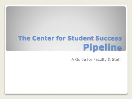 The Center for Student Success Pipelin e A Guide for Faculty & Staff.