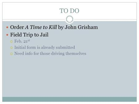 TO DO Order A Time to Kill by John Grisham Field Trip to Jail  Feb. 21 st  Initial form is already submitted  Need info for those driving themselves.