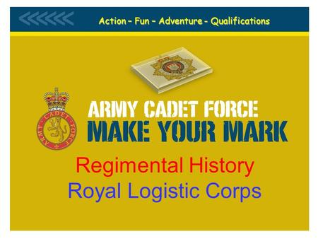 B Company 1 (NI) Bn ACF Regimental History Royal Logistic Corps Action – Fun – Adventure - Qualifications.