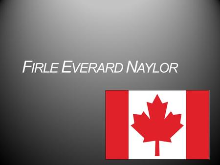 F IRLE E VERARD N AYLOR. Personal Information Date of birth: December 3 rd 1919 Birthplace: Montréal, Québec, Canada Religion: Protestant (church of.