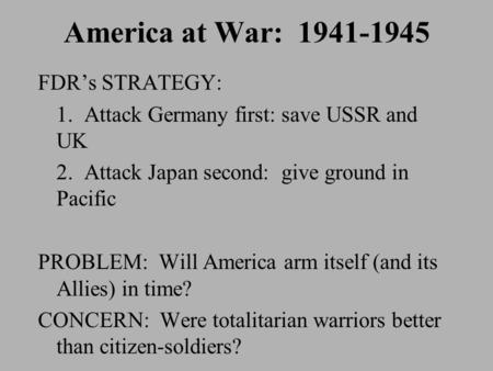 America at War: 1941-1945 FDR's STRATEGY: 1. Attack Germany first: save USSR and UK 2. Attack Japan second: give ground in Pacific PROBLEM: Will America.
