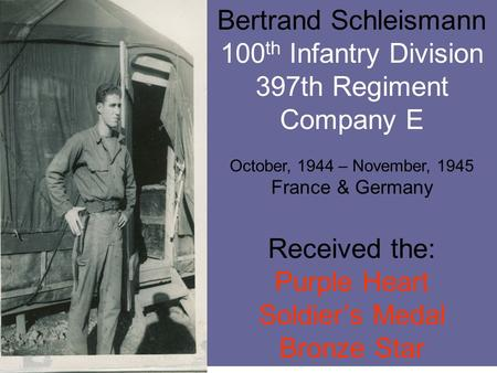 Bertrand Schleismann 100 th Infantry Division 397th Regiment Company E October, 1944 – November, 1945 France & Germany Received the: Purple Heart Soldier's.
