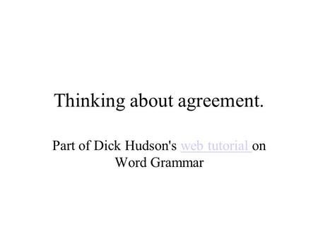 Thinking about agreement. Part of Dick Hudson's web tutorial on Word Grammarweb tutorial.