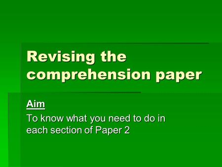 Revising the comprehension paper Aim To know what you need to do in each section of Paper 2.