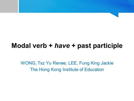 Modal verb + have + past participle WONG, Tsz Yu Renee; LEE, Fung King Jackie The Hong Kong Institute of Education.
