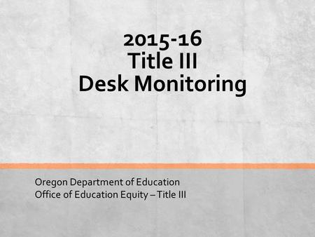 2015-16 Title III Desk Monitoring Oregon Department of Education Office of Education Equity – Title III.