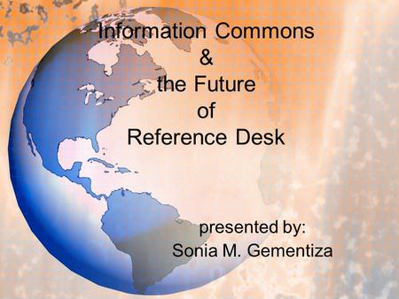 Information Commons & the Future of Reference Desk presented by: Sonia M. Gementiza.