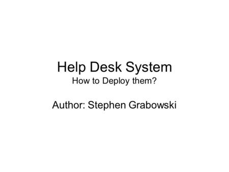 Help Desk System How to Deploy them? Author: Stephen Grabowski.