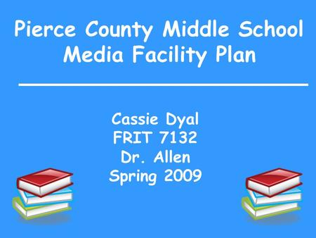 Pierce County Middle School Media Facility Plan Cassie Dyal FRIT 7132 Dr. Allen Spring 2009.