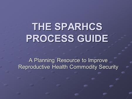 THE SPARHCS PROCESS GUIDE A Planning Resource to Improve Reproductive Health Commodity Security.