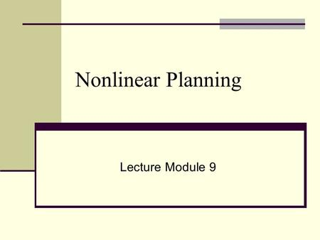 Nonlinear Planning Lecture Module 9. Nonlinear Planning with Goal Set Generate a plan by doing some work on one goal, then some on another and then some.