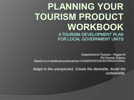 Department of Tourism – Region III RD Ronnie Tiotuico Based on a handbook produced by CONSERVATION INTERNATIONAL Adapt to the unexpected, Create the desirable,