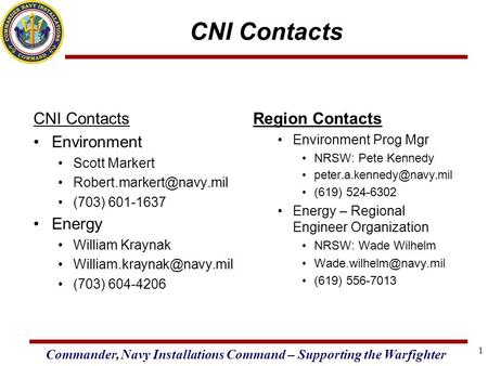 Commander, Navy Installations Command – Supporting the Warfighter 1 CNI Contacts Environment Scott Markert (703) 601-1637 Energy.