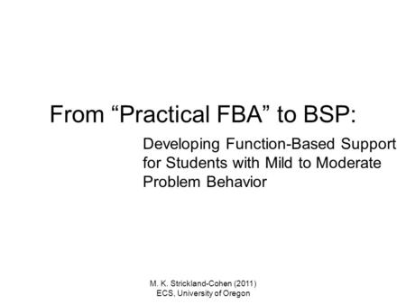 "M. K. Strickland-Cohen (2011) ECS, University of Oregon From ""Practical FBA"" to BSP: Developing Function-Based Support for Students with Mild to Moderate."