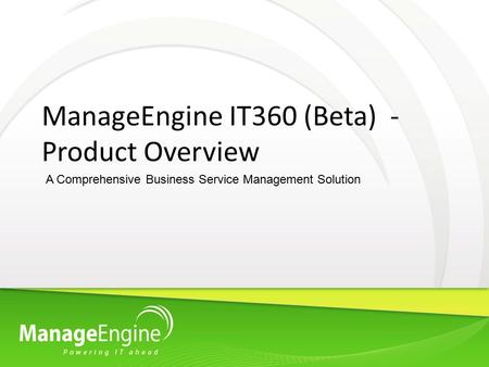 ManageEngine IT360 (Beta) - Product Overview A Comprehensive Business Service Management Solution.
