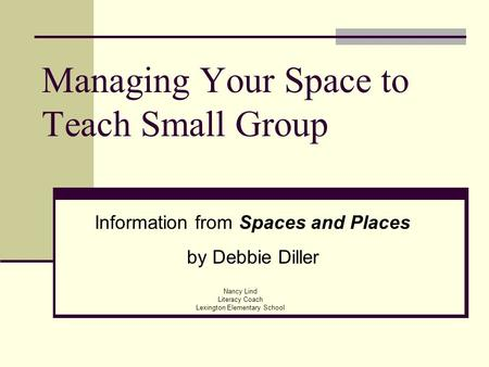 Managing Your Space to Teach Small Group Nancy Lind Literacy Coach Lexington Elementary School Information from Spaces and Places by Debbie Diller.