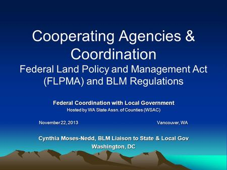 Cooperating Agencies & Coordination Federal Land Policy and Management Act (FLPMA) and BLM Regulations Federal Coordination with Local Government Hosted.