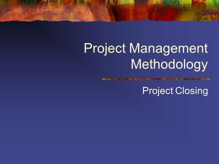 Project Management Methodology Project Closing. Project closing stage Must be performed for all projects, successfully completed or shut off by management.