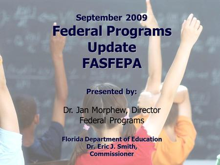 Florida Education: The Next Generation DRAFT March 13, 2008 Version 1.0 September 2009 Federal Programs Update FASFEPA Presented by: Dr. Jan Morphew, Director.