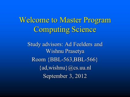 Welcome to Master Program Computing Science Study advisors: Ad Feelders and Wishnu Prasetya Room {BBL-563,BBL-566} September 3, 2012.