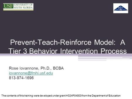 Prevent-Teach-Reinforce Model: A Tier 3 Behavior Intervention Process Rose Iovannone, Ph.D., BCBA 813-974-1696 The contents of this.