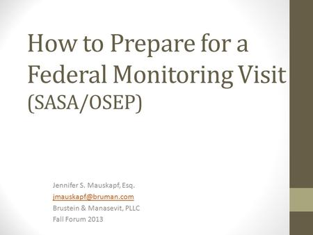 How to Prepare for a Federal Monitoring Visit (SASA/OSEP) Jennifer S. Mauskapf, Esq. Brustein & Manasevit, PLLC Fall Forum 2013.