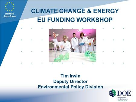 Barroso Task Force CLIMATE CHANGE & ENERGY EU FUNDING WORKSHOP Tim Irwin Deputy Director Environmental Policy Division.