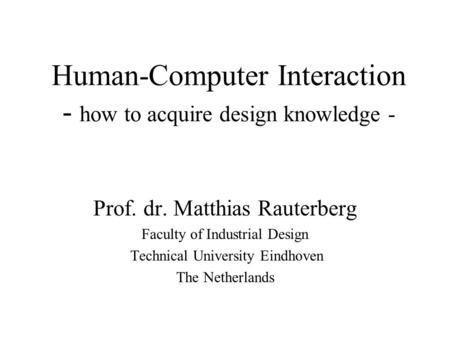 Human-Computer Interaction - how to acquire design knowledge - Prof. dr. Matthias Rauterberg Faculty of Industrial Design Technical University Eindhoven.