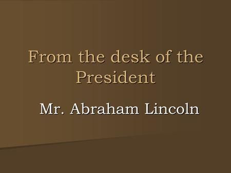 From the desk of the President Mr. Abraham Lincoln.