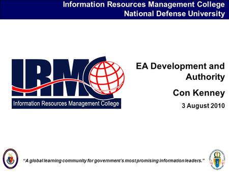 "Information Resources Management College National Defense University EA Development and Authority Con Kenney 3 August 2010 ""A global learning community."