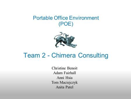 Team 2 - Chimera Consulting Portable Office Environment (POE) Christine Benoit Adam Fairhall Anni Hsia Tom Maciejczyk Anita Patel.