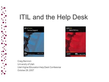 ITIL and the Help Desk Craig Bennion University of Utah