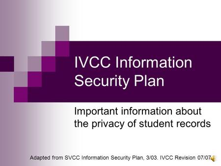 IVCC Information Security Plan Important information about the privacy of student records Adapted from SVCC Information Security Plan, 3/03. IVCC Revision.