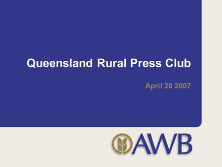 Queensland Rural Press Club April 20 2007. 2 My initial observations of AWB Good company with a sound diversification strategy (Landmark / rural financial.