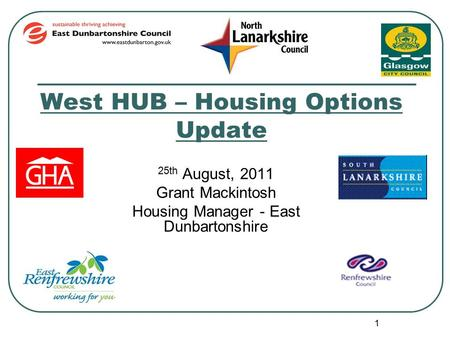 1 West HUB – Housing Options Update 25th August, 2011 Grant Mackintosh Housing Manager - East Dunbartonshire.