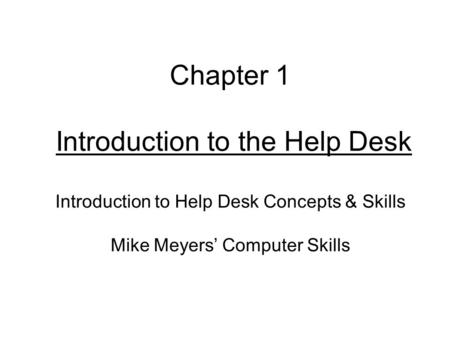 Chapter 1 Introduction to the Help Desk Introduction to Help Desk Concepts & Skills Mike Meyers' Computer Skills.