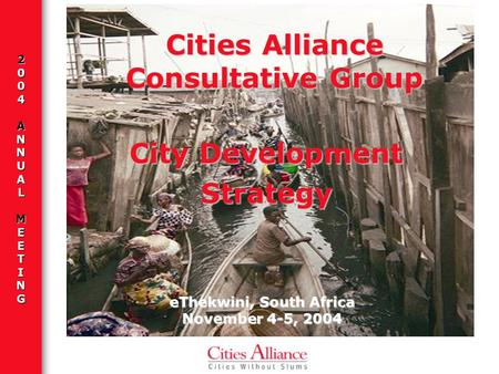 2004ANNUALMEETING eThekwini, South Africa November 4-5, 2004 Cities Alliance Consultative Group City Development Strategy.