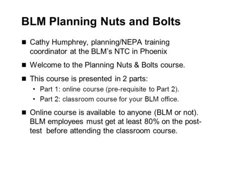BLM Planning Nuts and Bolts Cathy Humphrey, planning/NEPA training coordinator at the BLM's NTC in Phoenix Welcome to the Planning Nuts & Bolts course.